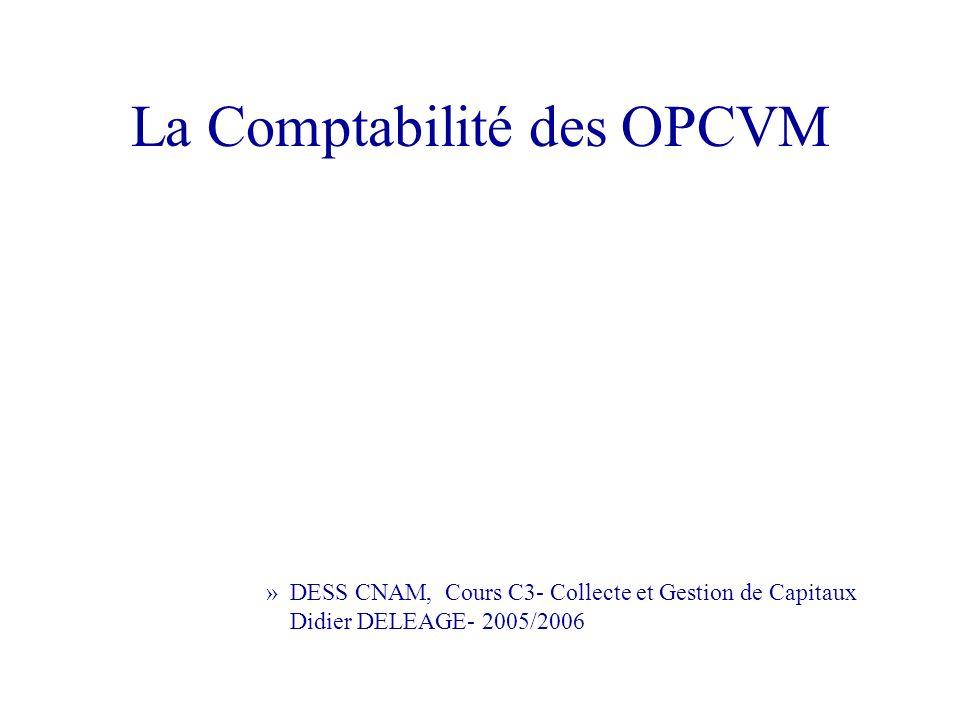 La Comptabilité des OPCVM »DESS CNAM, Cours C3- Collecte et Gestion de Capitaux Didier DELEAGE- 2005/2006