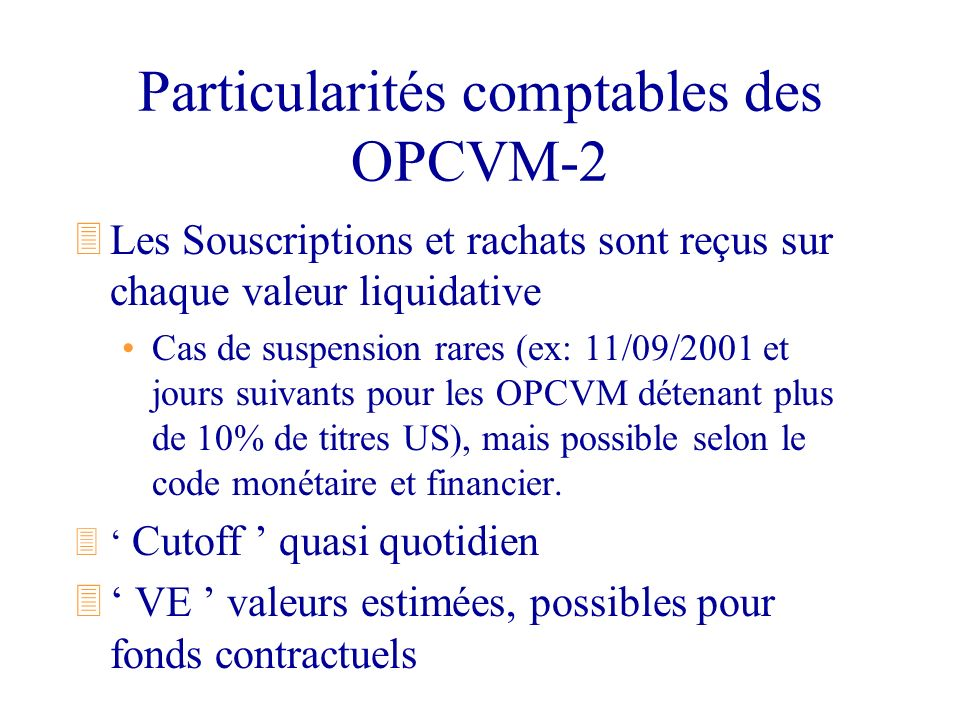Particularités comptables des OPCVM-2 3Les Souscriptions et rachats sont reçus sur chaque valeur liquidative Cas de suspension rares (ex: 11/09/2001 e