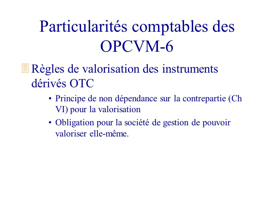 Particularités comptables des OPCVM-6 3Règles de valorisation des instruments dérivés OTC Principe de non dépendance sur la contrepartie (Ch VI) pour