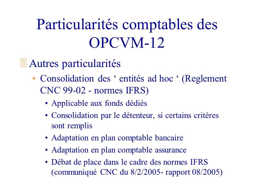 Particularités comptables des OPCVM-12 3Autres particularités Consolidation des entités ad hoc (Reglement CNC 99-02 - normes IFRS) Applicable aux fond