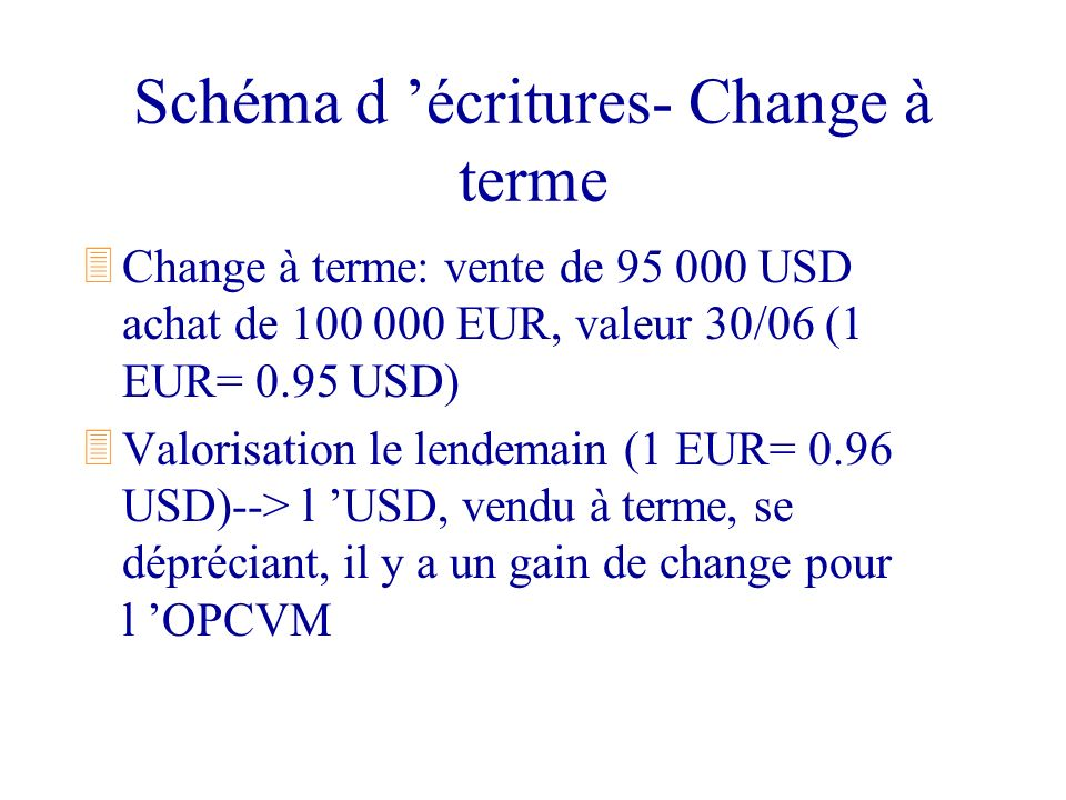 Schéma d écritures- Change à terme 3Change à terme: vente de 95 000 USD achat de 100 000 EUR, valeur 30/06 (1 EUR= 0.95 USD) 3Valorisation le lendemai