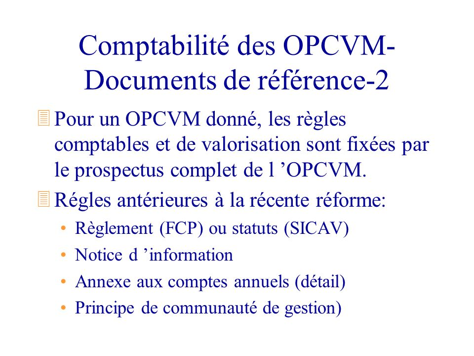 Structure des comptes d un OPCVM 3Bilan: Classe 1- Capitaux Classe 2- Immobilisations (SICAV) Classe 3- Portefeuille Classe 4- Comptes de tiers Classe 5- Liquidité 3Compte de résultat: Classe 6- Charges Classe 7- Produits