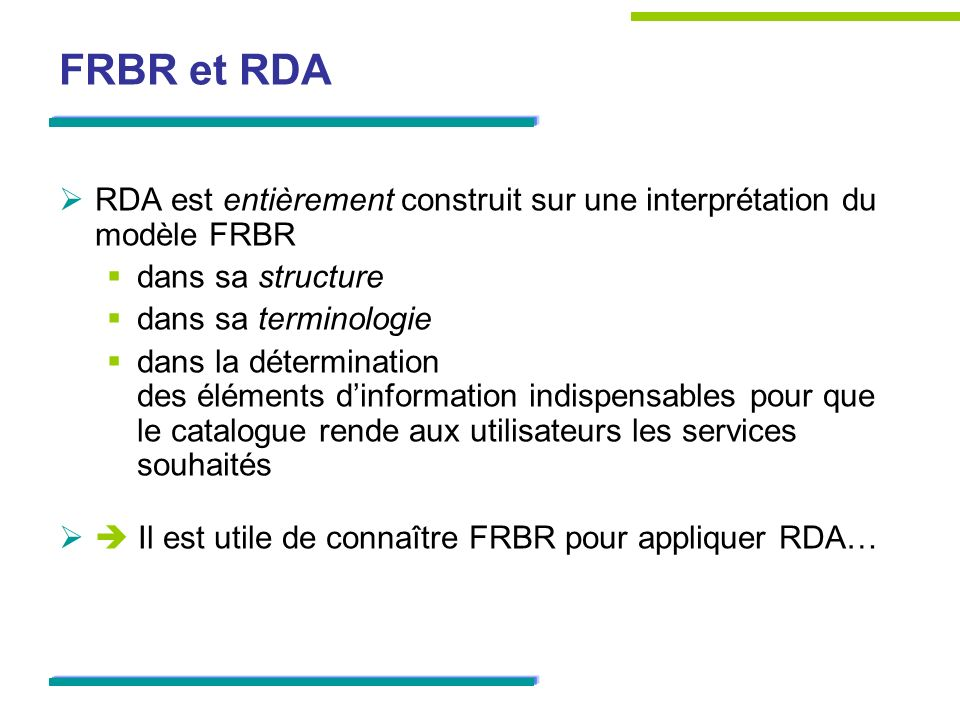 FRBR et RDA RDA est entièrement construit sur une interprétation du modèle FRBR dans sa structure dans sa terminologie dans la détermination des éléme