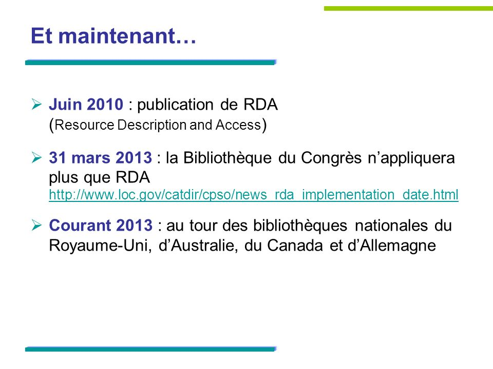 Et maintenant… Juin 2010 : publication de RDA ( Resource Description and Access ) 31 mars 2013 : la Bibliothèque du Congrès nappliquera plus que RDA http://www.loc.gov/catdir/cpso/news_rda_implementation_date.html http://www.loc.gov/catdir/cpso/news_rda_implementation_date.html Courant 2013 : au tour des bibliothèques nationales du Royaume-Uni, dAustralie, du Canada et dAllemagne