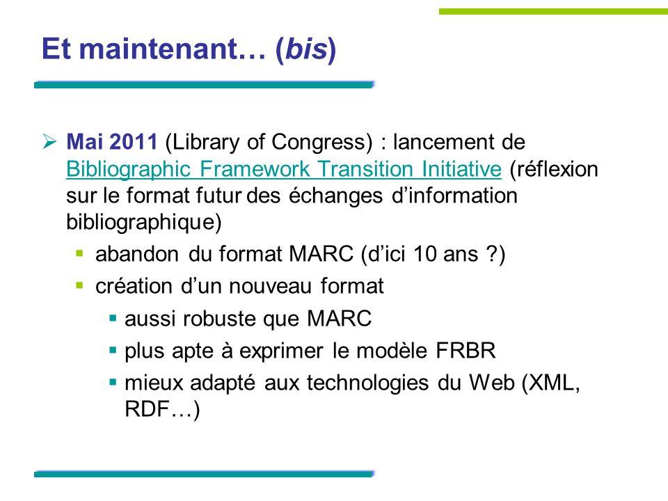 Et maintenant… (bis) Mai 2011 (Library of Congress) : lancement de Bibliographic Framework Transition Initiative (réflexion sur le format futur des éc