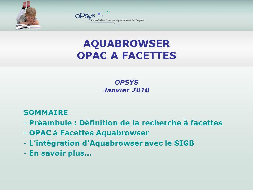 AQUABROWSER OPAC A FACETTES SOMMAIRE - Préambule : Définition de la recherche à facettes - OPAC à Facettes Aquabrowser - Lintégration dAquabrowser avec le SIGB - En savoir plus… OPSYS Janvier 2010