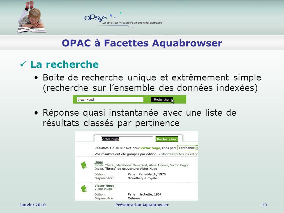 Janvier 2010Présentation Aquabrowser13 OPAC à Facettes Aquabrowser La recherche Boite de recherche unique et extrêmement simple (recherche sur lensemble des données indexées) Réponse quasi instantanée avec une liste de résultats classés par pertinence