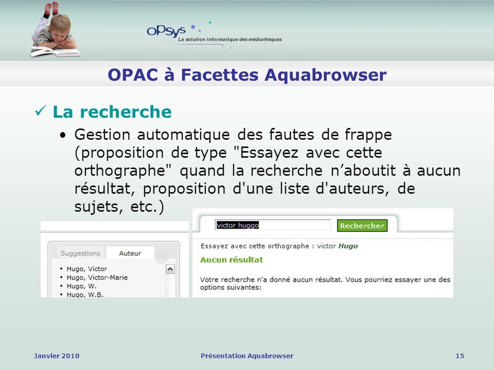 Janvier 2010Présentation Aquabrowser15 OPAC à Facettes Aquabrowser La recherche Gestion automatique des fautes de frappe (proposition de type Essayez avec cette orthographe quand la recherche naboutit à aucun résultat, proposition d une liste d auteurs, de sujets, etc.)