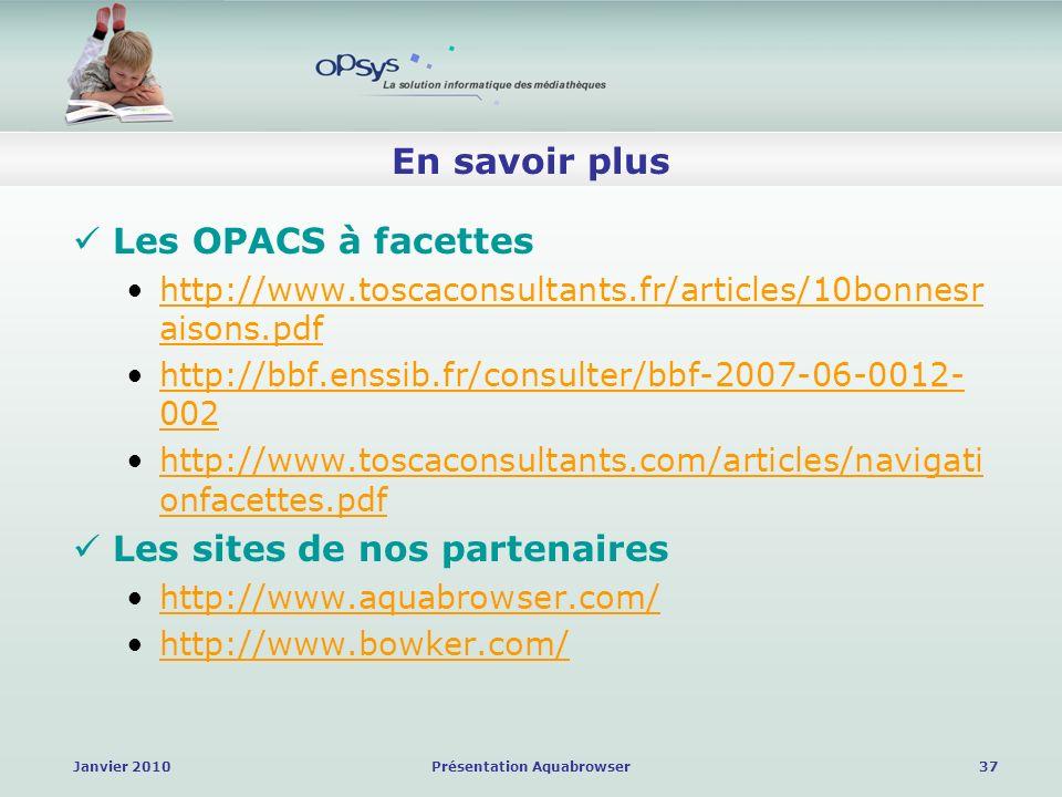 Janvier 2010Présentation Aquabrowser37 En savoir plus Les OPACS à facettes http://www.toscaconsultants.fr/articles/10bonnesr aisons.pdfhttp://www.toscaconsultants.fr/articles/10bonnesr aisons.pdf http://bbf.enssib.fr/consulter/bbf-2007-06-0012- 002http://bbf.enssib.fr/consulter/bbf-2007-06-0012- 002 http://www.toscaconsultants.com/articles/navigati onfacettes.pdfhttp://www.toscaconsultants.com/articles/navigati onfacettes.pdf Les sites de nos partenaires http://www.aquabrowser.com/ http://www.bowker.com/