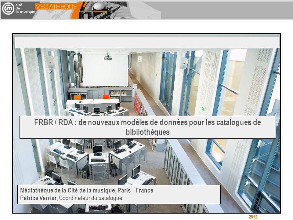 FRBR / RDA : de nouveaux modèles de données pour les catalogues de bibliothèques Médiathèque de la Cité de la musique, Paris - France Patrice Verrier, Coordinateur du catalogue 2012