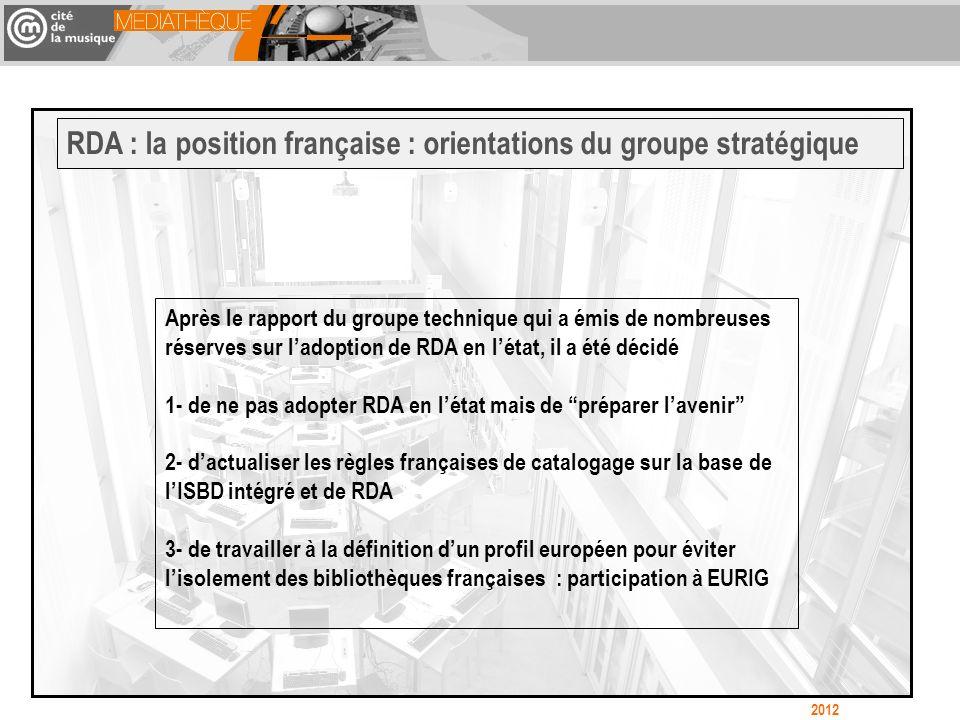 Après le rapport du groupe technique qui a émis de nombreuses réserves sur ladoption de RDA en létat, il a été décidé 1- de ne pas adopter RDA en létat mais de préparer lavenir 2- dactualiser les règles françaises de catalogage sur la base de lISBD intégré et de RDA 3- de travailler à la définition dun profil européen pour éviter lisolement des bibliothèques françaises : participation à EURIG RDA : la position française : orientations du groupe stratégique 2012