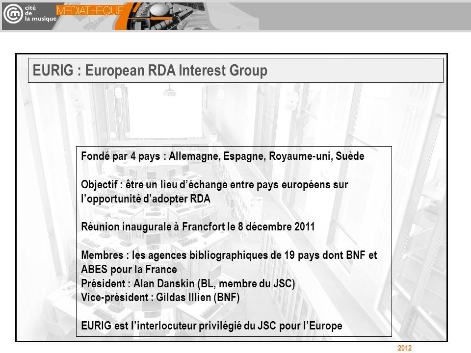 Fondé par 4 pays : Allemagne, Espagne, Royaume-uni, Suède Objectif : être un lieu déchange entre pays européens sur lopportunité dadopter RDA Réunion inaugurale à Francfort le 8 décembre 2011 Membres : les agences bibliographiques de 19 pays dont BNF et ABES pour la France Président : Alan Danskin (BL, membre du JSC) Vice-président : Gildas Illien (BNF) EURIG est linterlocuteur privilégié du JSC pour lEurope EURIG : European RDA Interest Group 2012