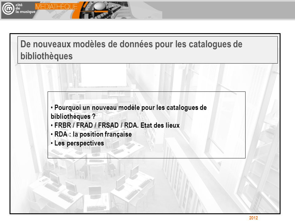 Pourquoi un nouveau modèle pour les catalogues de bibliothèques ? FRBR / FRAD / FRSAD / RDA. Etat des lieux RDA : la position française Les perspectiv