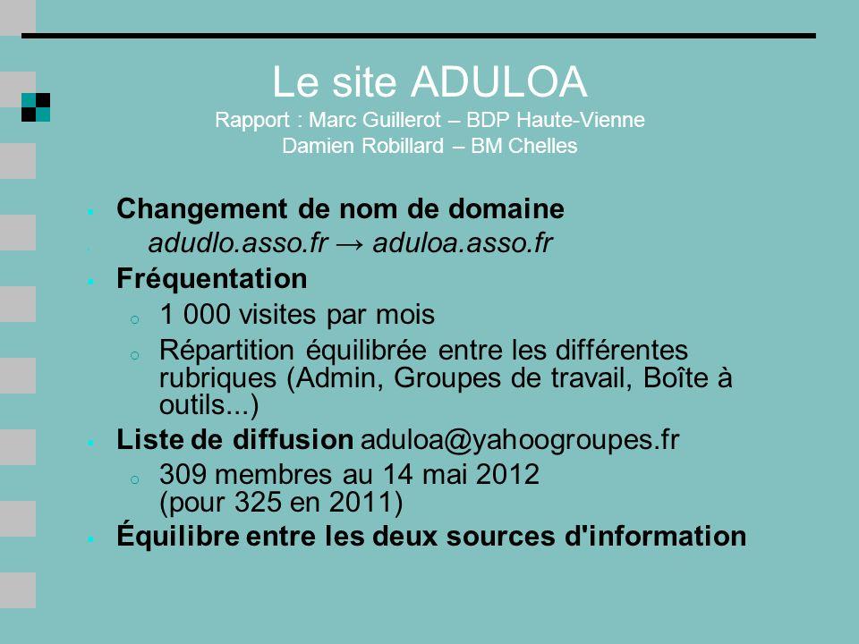 Le site ADULOA Rapport : Marc Guillerot – BDP Haute-Vienne Damien Robillard – BM Chelles Changement de nom de domaine adudlo.asso.fr aduloa.asso.fr Fréquentation o 1 000 visites par mois o Répartition équilibrée entre les différentes rubriques (Admin, Groupes de travail, Boîte à outils...) Liste de diffusion aduloa@yahoogroupes.fr o 309 membres au 14 mai 2012 (pour 325 en 2011) Équilibre entre les deux sources d information