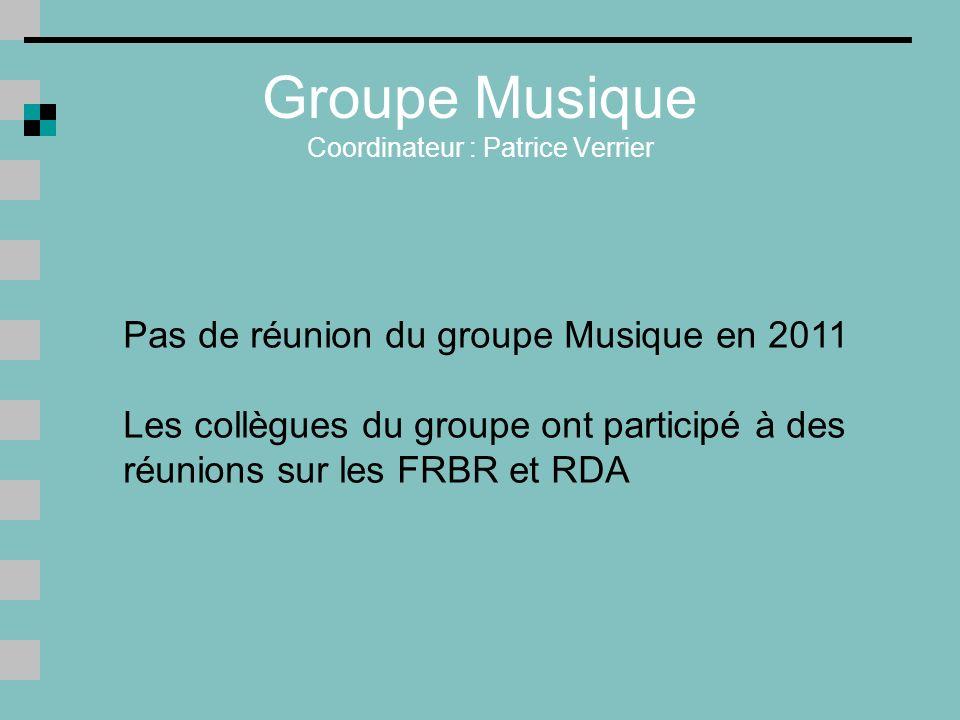 Groupe Musique Coordinateur : Patrice Verrier Pas de réunion du groupe Musique en 2011 Les collègues du groupe ont participé à des réunions sur les FRBR et RDA