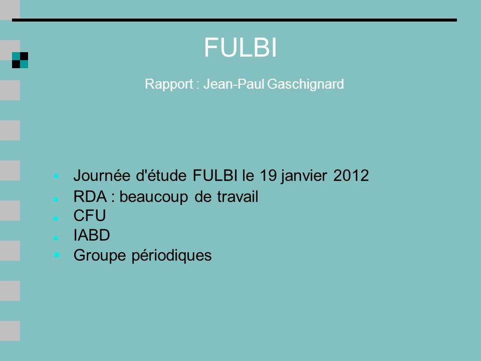 FULBI Rapport : Jean-Paul Gaschignard Journée d étude FULBI le 19 janvier 2012 RDA : beaucoup de travail CFU IABD Groupe périodiques