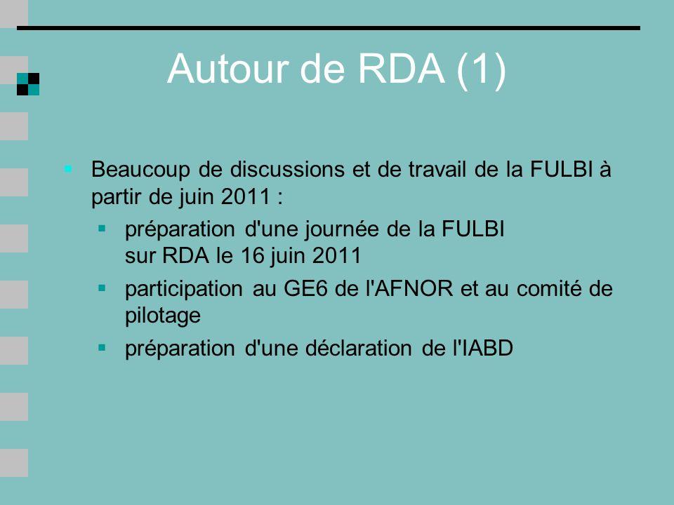 Autour de RDA (1) Beaucoup de discussions et de travail de la FULBI à partir de juin 2011 : préparation d une journée de la FULBI sur RDA le 16 juin 2011 participation au GE6 de l AFNOR et au comité de pilotage préparation d une déclaration de l IABD