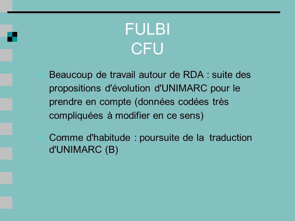 FULBI CFU Beaucoup de travail autour de RDA : suite des propositions d évolution d UNIMARC pour le prendre en compte (données codées très compliquées à modifier en ce sens) Comme d habitude : poursuite de la traduction d UNIMARC (B)