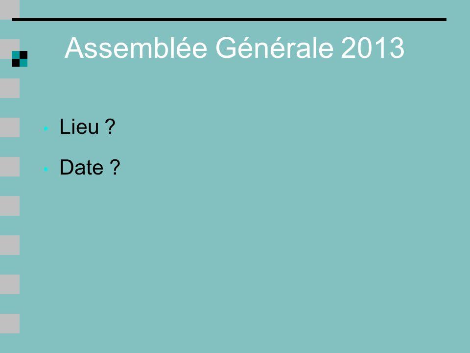 Assemblée Générale 2013 Lieu ? Date ?