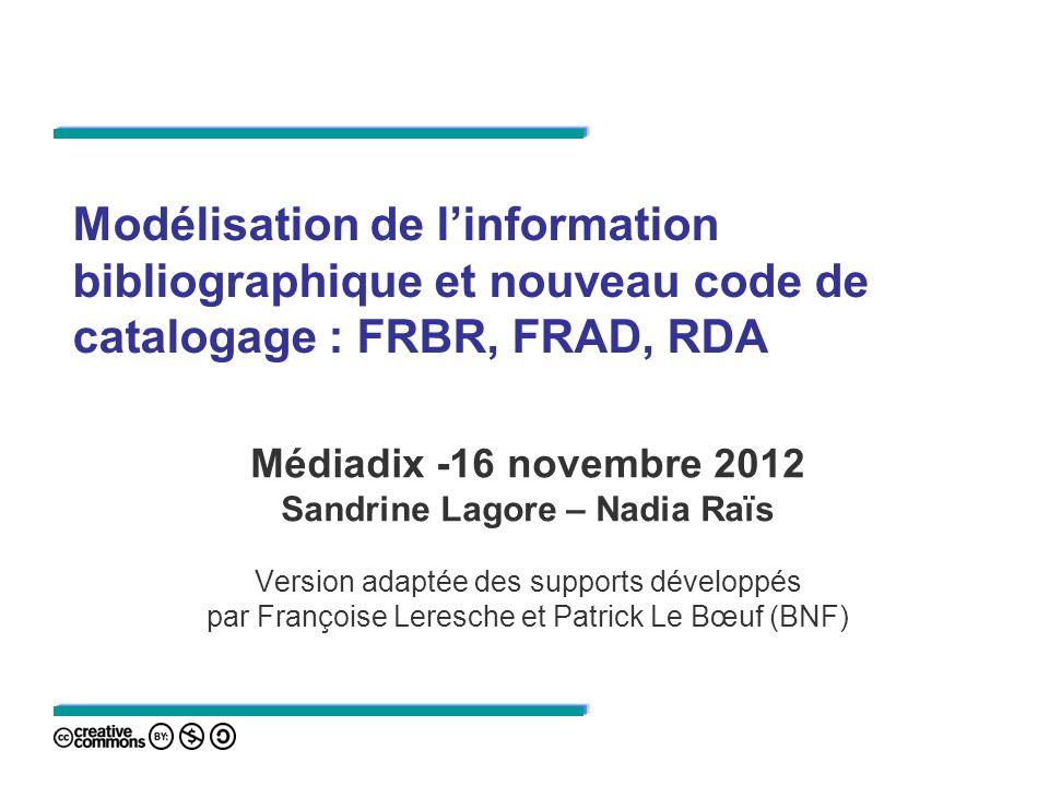 Modélisation de linformation bibliographique et nouveau code de catalogage : FRBR, FRAD, RDA Médiadix -16 novembre 2012 Sandrine Lagore – Nadia Raïs V