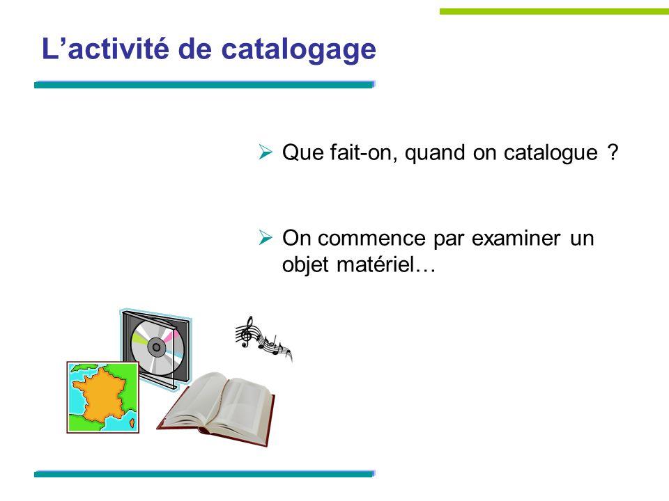 Lactivité de catalogage Que fait-on, quand on catalogue ? On commence par examiner un objet matériel…