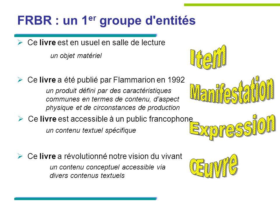 FRBR : un 1 er groupe d'entités Ce livre est en usuel en salle de lecture Ce livre a été publié par Flammarion en 1992 Ce livre est accessible à un pu