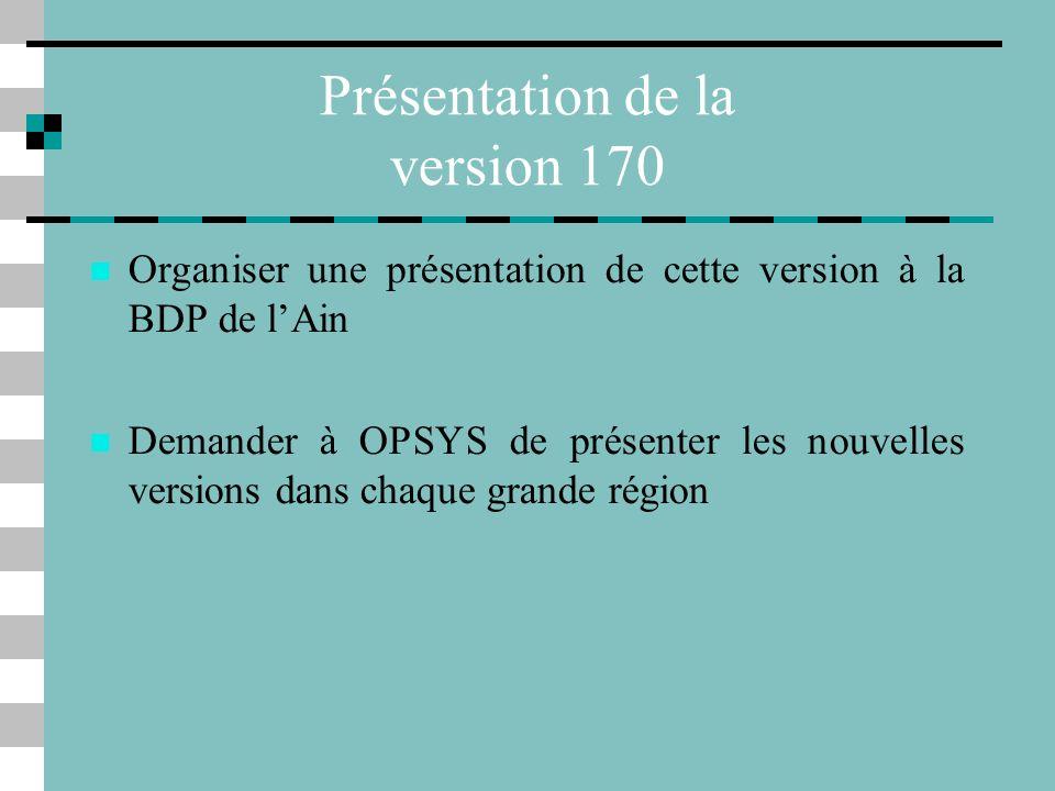 Présentation de la version 170 Organiser une présentation de cette version à la BDP de lAin Demander à OPSYS de présenter les nouvelles versions dans chaque grande région