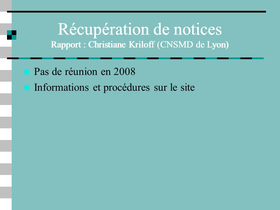 Récupération de notices Rapport : Christiane Kriloff (CNSMD de Lyon) Pas de réunion en 2008 Informations et procédures sur le site