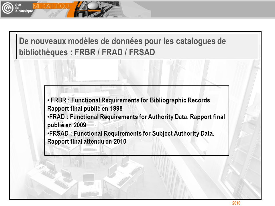 FRBR : Functional Requirements for Bibliographic Records Rapport final publié en 1998 FRAD : Functional Requirements for Authority Data.