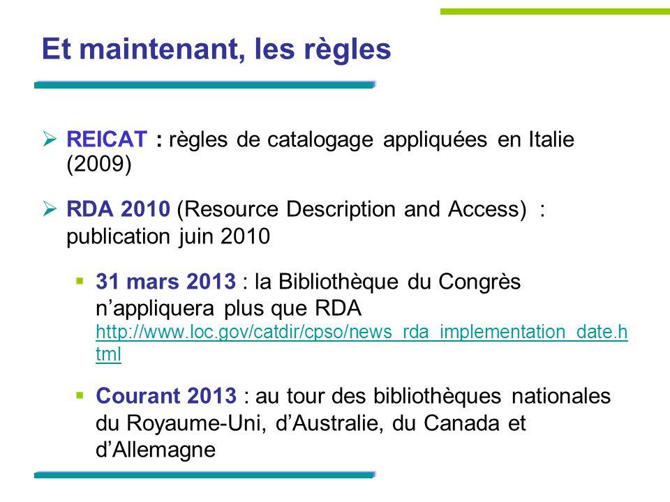 Et maintenant, les règles REICAT : règles de catalogage appliquées en Italie (2009) RDA 2010 (Resource Description and Access) : publication juin 2010