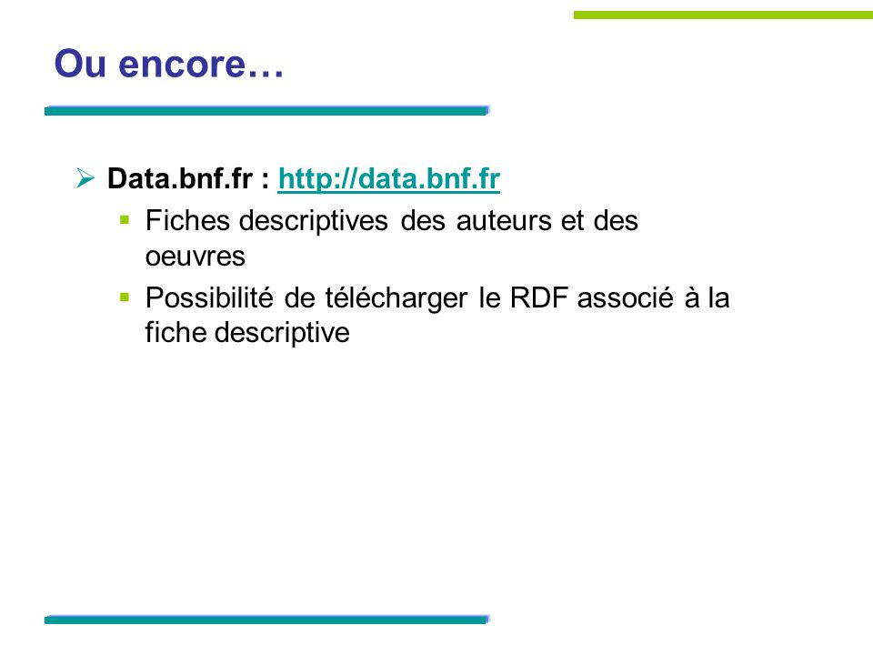 Ou encore… Data.bnf.fr : http://data.bnf.frhttp://data.bnf.fr Fiches descriptives des auteurs et des oeuvres Possibilité de télécharger le RDF associé