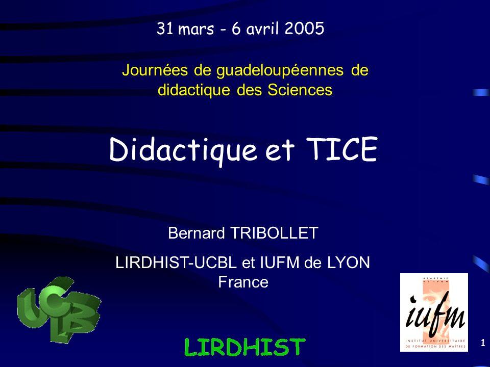 1 Didactique et TICE Journées de guadeloupéennes de didactique des Sciences Bernard TRIBOLLET LIRDHIST-UCBL et IUFM de LYON France 31 mars - 6 avril 2
