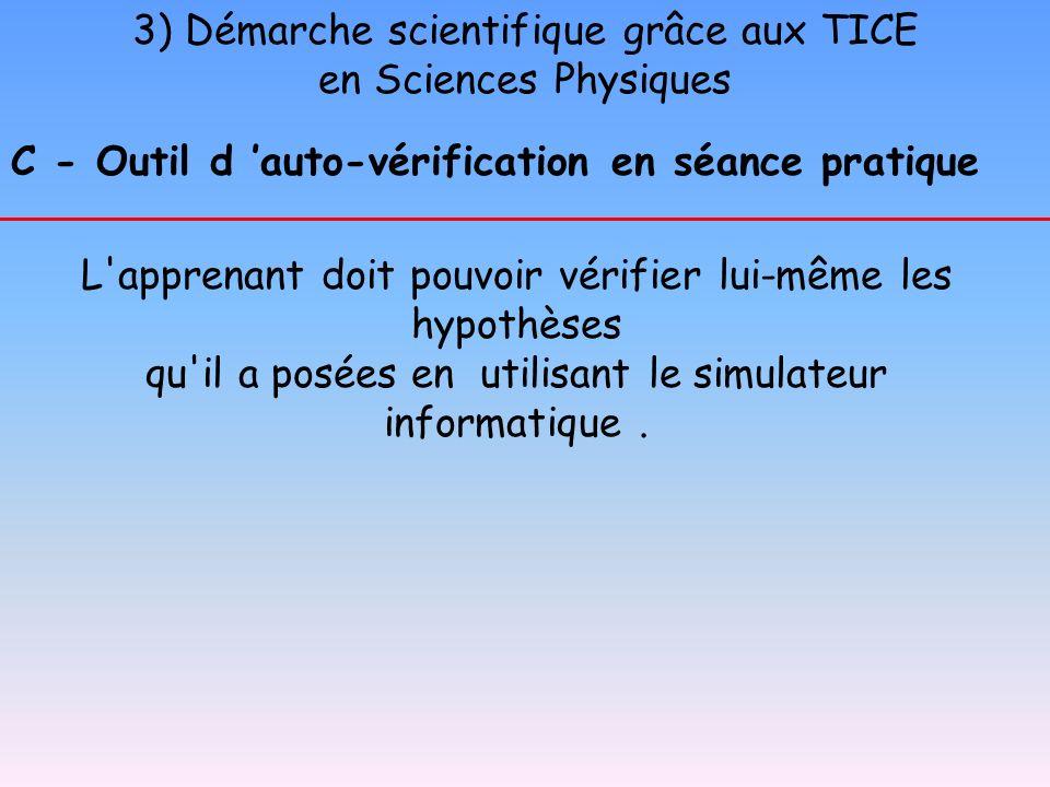 3) Démarche scientifique grâce aux TICE en Sciences Physiques C - Outil d auto-vérification en séance pratique L'apprenant doit pouvoir vérifier lui-m