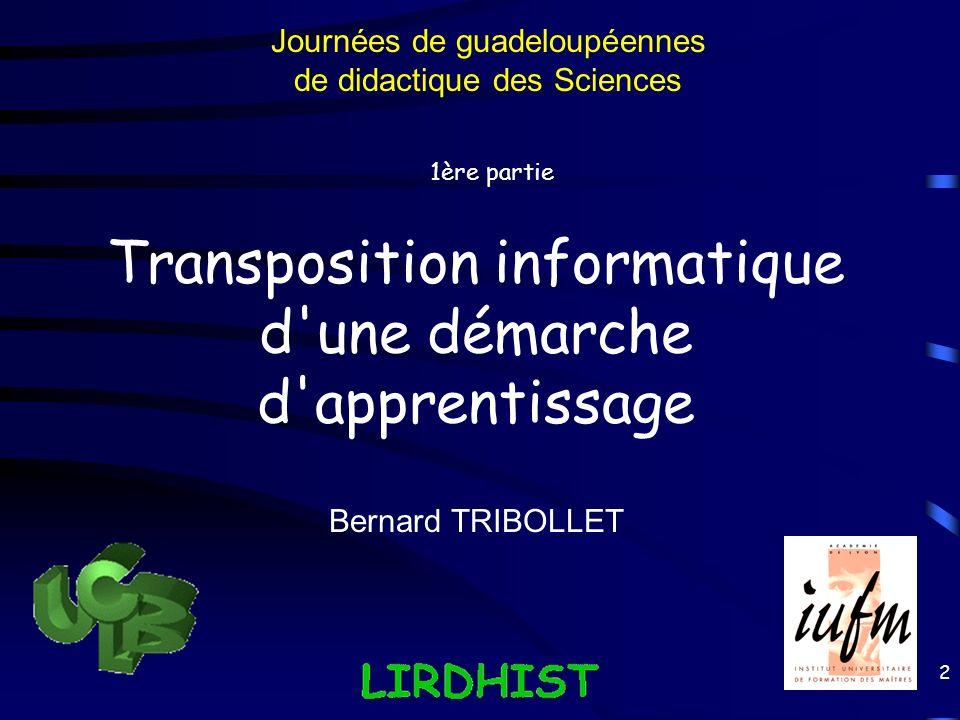 2 Transposition informatique d'une démarche d'apprentissage 1ère partie Bernard TRIBOLLET Journées de guadeloupéennes de didactique des Sciences