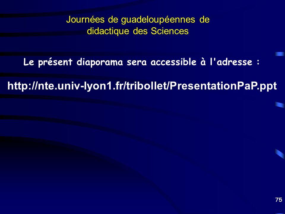 75 Journées de guadeloupéennes de didactique des Sciences Le présent diaporama sera accessible à l'adresse : http://nte.univ-lyon1.fr/tribollet/Presen