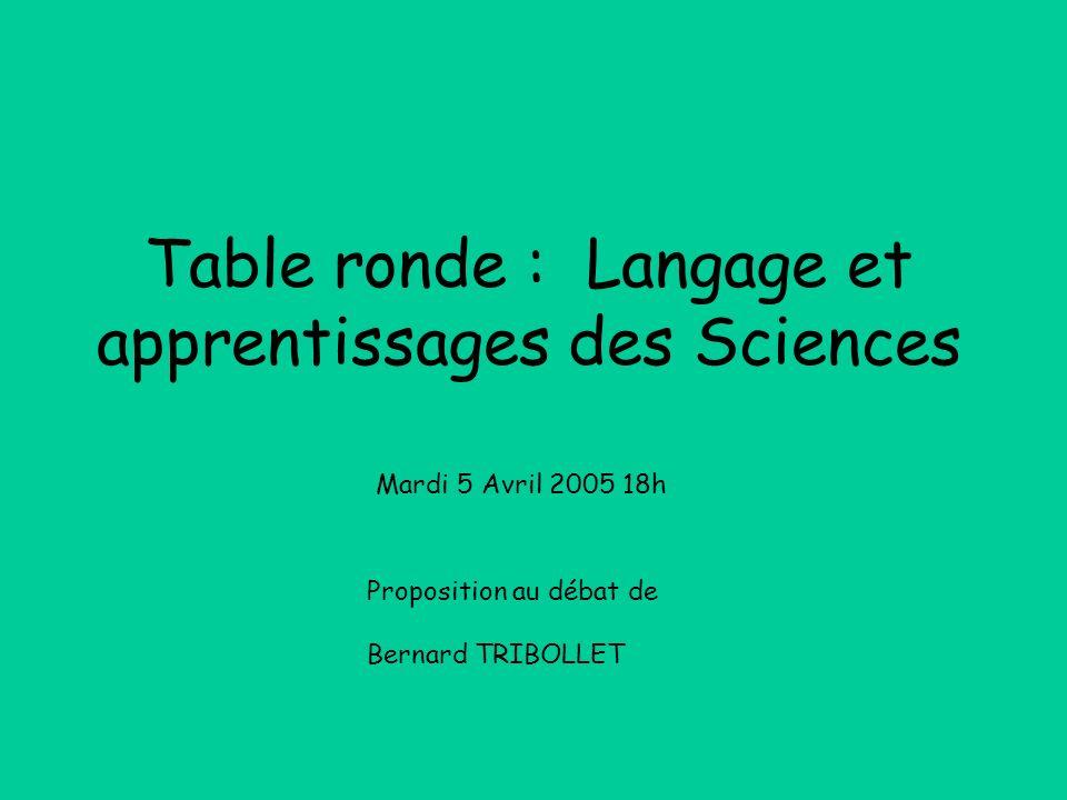 Table ronde : Langage et apprentissages des Sciences Proposition au débat de Bernard TRIBOLLET Mardi 5 Avril 2005 18h