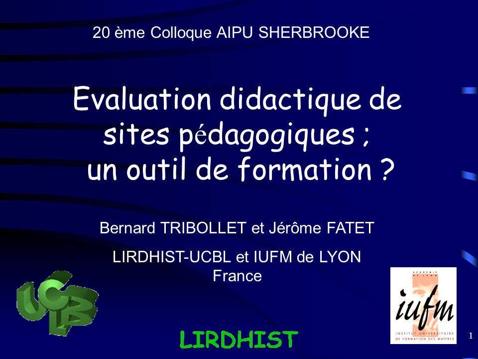 1 Evaluation didactique de sites p é dagogiques ; un outil de formation ? 20 ème Colloque AIPU SHERBROOKE Bernard TRIBOLLET et Jérôme FATET LIRDHIST-U