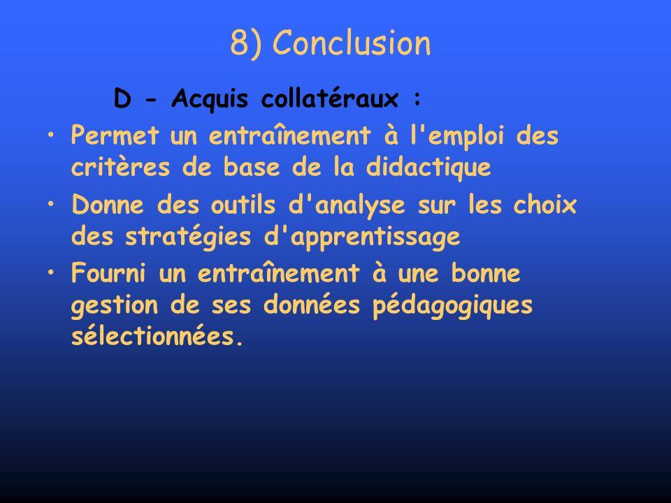 8) Conclusion D - Acquis collatéraux : Permet un entraînement à l'emploi des critères de base de la didactique Donne des outils d'analyse sur les choi