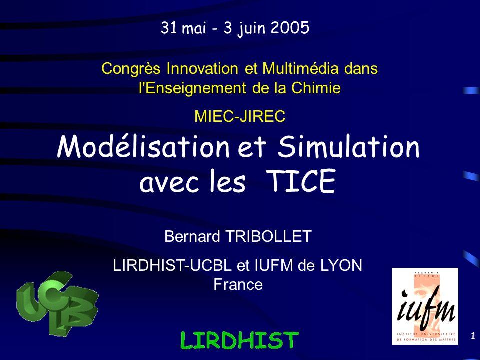 1 Modélisation et Simulation avec les TICE Congrès Innovation et Multimédia dans l'Enseignement de la Chimie MIEC-JIREC Bernard TRIBOLLET LIRDHIST-UCB