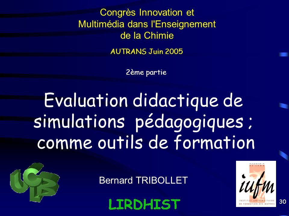 30 Evaluation didactique de simulations pédagogiques ; comme outils de formation Bernard TRIBOLLET 2ème partie Congrès Innovation et Multimédia dans l