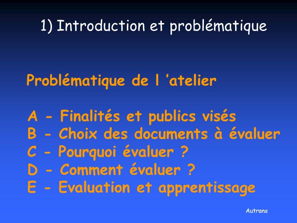 Problématique de l atelier A - Finalités et publics visés B - Choix des documents à évaluer C - Pourquoi évaluer ? D - Comment évaluer ? E - Evaluatio