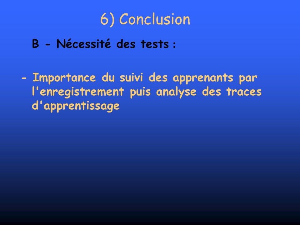 6) Conclusion B - Nécessité des tests : - Importance du suivi des apprenants par l'enregistrement puis analyse des traces d'apprentissage