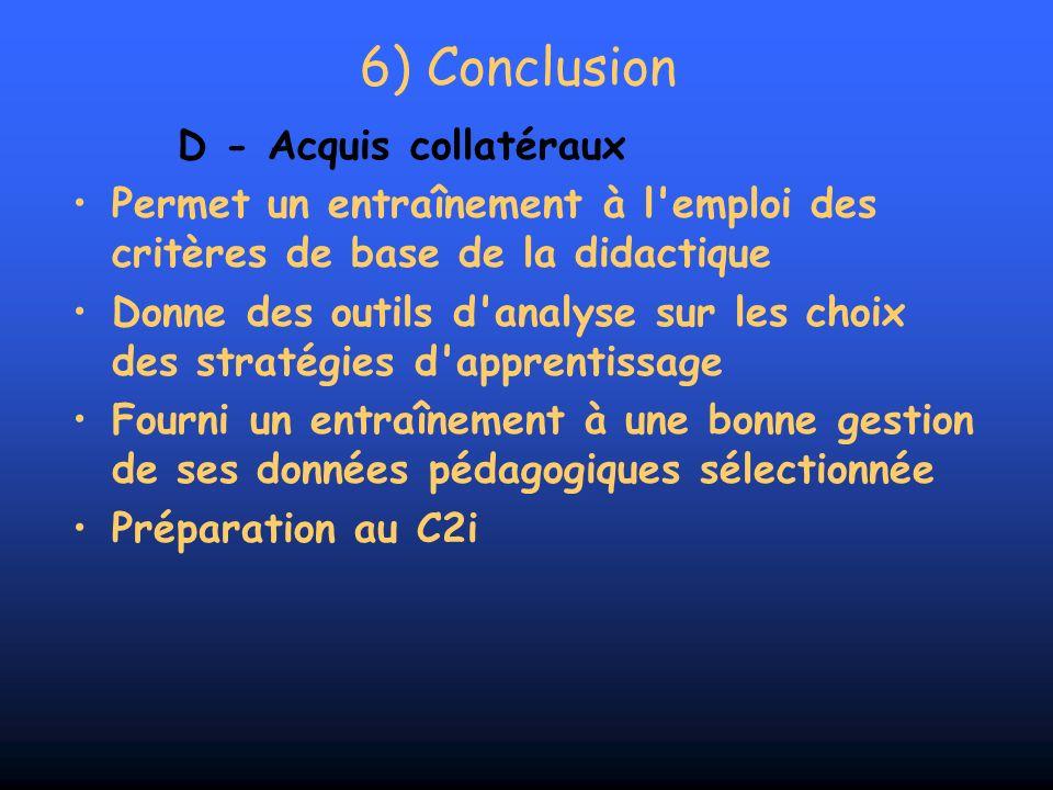 6) Conclusion D - Acquis collatéraux Permet un entraînement à l'emploi des critères de base de la didactique Donne des outils d'analyse sur les choix
