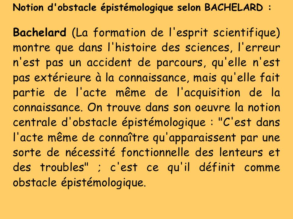 Notion d'obstacle épistémologique selon BACHELARD : Bachelard (La formation de l'esprit scientifique) montre que dans l'histoire des sciences, l'erreu