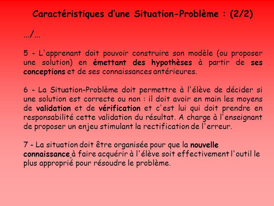 Caractéristiques dune Situation-Problème : (2/2) …/… 5 - L'apprenant doit pouvoir construire son modèle (ou proposer une solution) en émettant des hyp