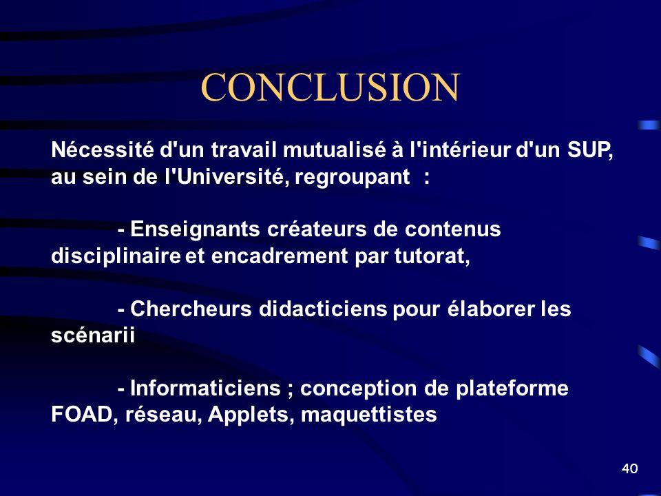 40 CONCLUSION Nécessité d'un travail mutualisé à l'intérieur d'un SUP, au sein de l'Université, regroupant : - Enseignants créateurs de contenus disci