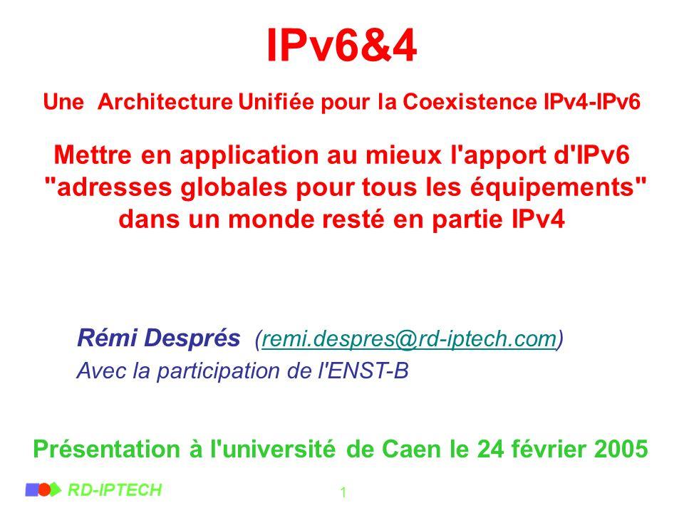 1 IPv6&4 Une Architecture Unifiée pour la Coexistence IPv4-IPv6 Rémi Després (remi.despres@rd-iptech.com)remi.despres@rd-iptech.com Avec la participat