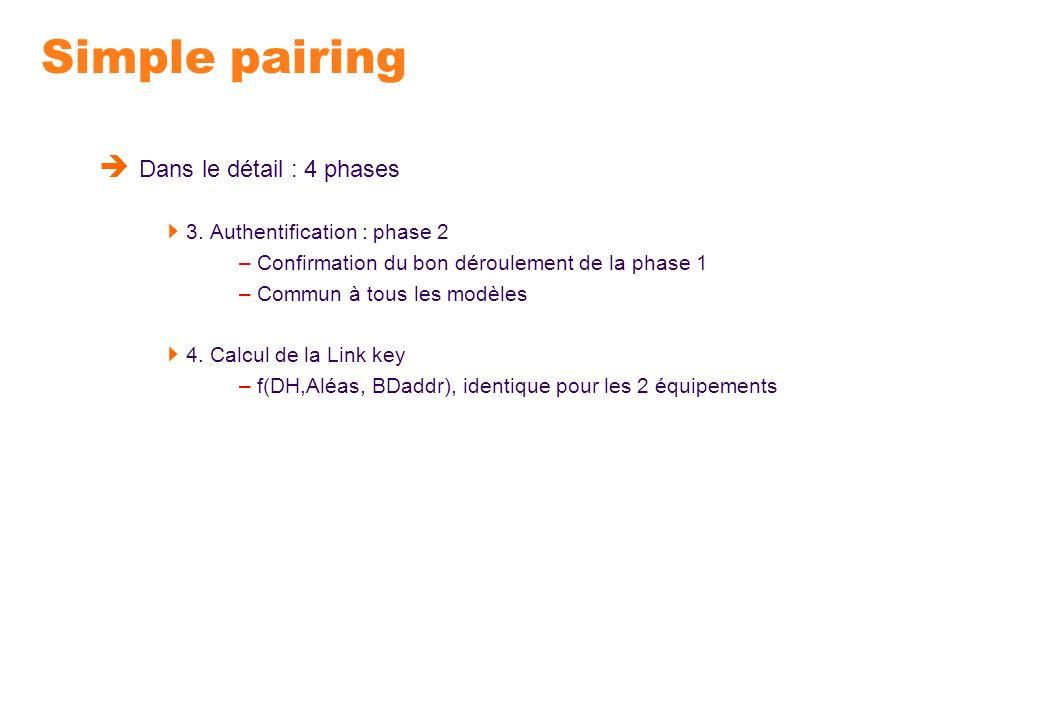 Simple pairing Dans le détail : 4 phases 3. Authentification : phase 2 – Confirmation du bon déroulement de la phase 1 – Commun à tous les modèles 4.