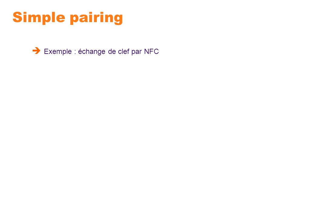 Simple pairing Exemple : échange de clef par NFC