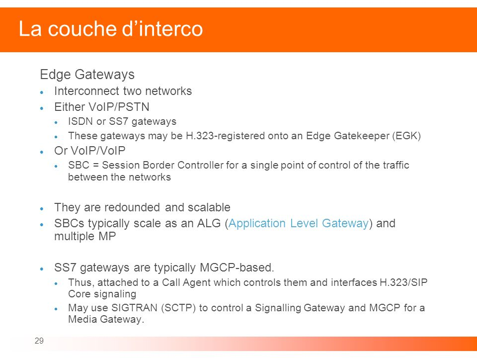 29 La couche dinterco Edge Gateways Interconnect two networks Either VoIP/PSTN ISDN or SS7 gateways These gateways may be H.323-registered onto an Edg